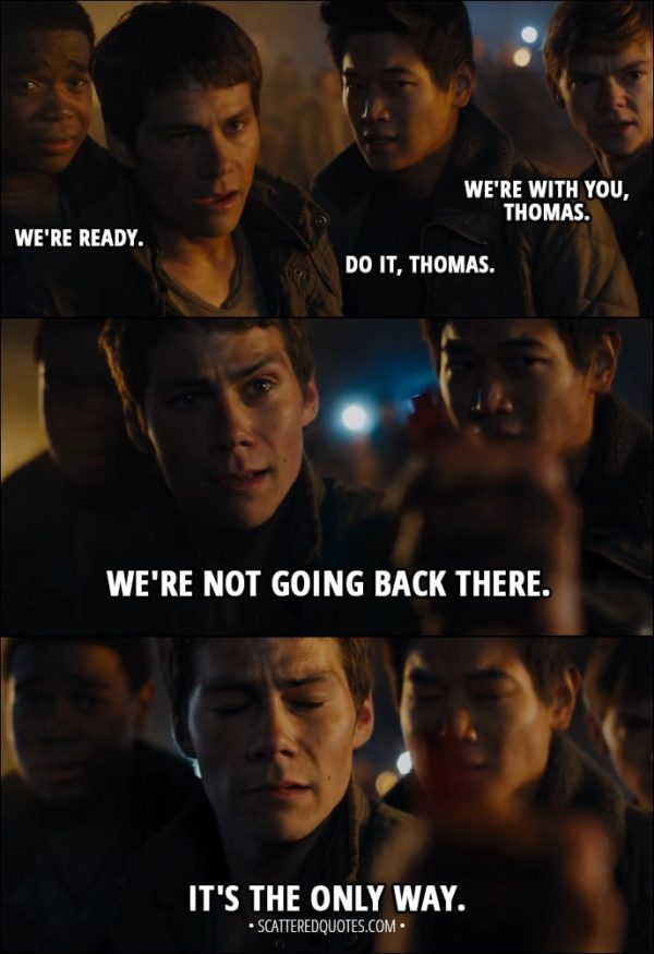 Quote from Maze Runner: The Scorch Trials (2015) - Newt: We're with you, Thomas. Minho: Do it, Thomas. Frypan: We're ready. Thomas: We're not going back there. It's the only way.