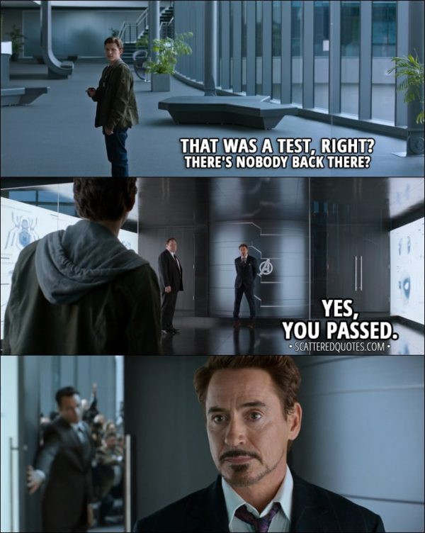 Quote from Spider-Man: Homecoming (2017) - Peter Parker: That was a test, right? There's nobody back there? Tony Stark: Yes, you passed.