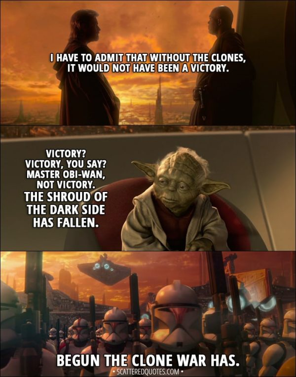 Quote from Star Wars: Episode II - Attack of the Clones (2002) - Obi-Wan Kenobi: I have to admit that without the clones, it would not have been a victory. Yoda: Victory? Victory, you say? Master Obi-Wan, not victory. The shroud of the dark side has fallen. Begun the Clone War has.