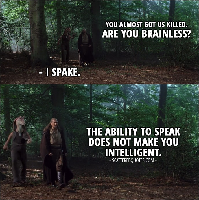 Quote from Star Wars: Episode I - The Phantom Menace (1999) - Qui-Gon Jinn: You almost got us killed. Are you brainless? Jar Jar Binks: I spake. Qui-Gon Jinn: The ability to speak does not make you intelligent.