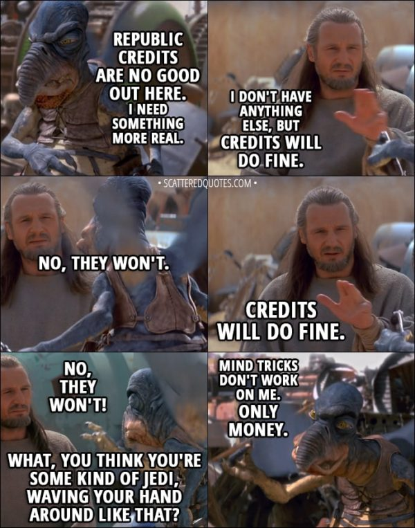Quote from Star Wars: Episode I - The Phantom Menace (1999) - Watto: Republic credits are no good out here. I need something more real. Qui-Gon Jinn: I don't have anything else, but credits will do fine. Watto: No, they won't. Qui-Gon Jinn: Credits will do fine. Watto: No, they won't! What, you think you're some kind of Jedi, waving your hand around like that? I'm a Toydarian. Mind tricks don't work on me. Only money. No money, no parts, no deal.