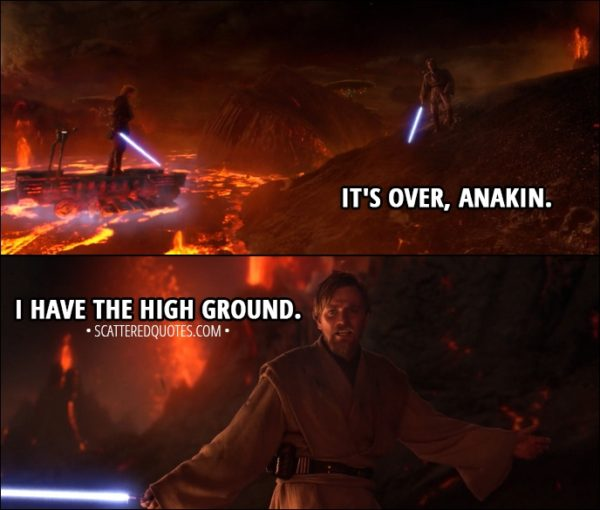 Quote from Star Wars: Episode III - Revenge of the Sith (2005) - Obi-Wan Kenobi: It's over, Anakin. I have the high ground. Anakin Skywalker: You underestimate my power.