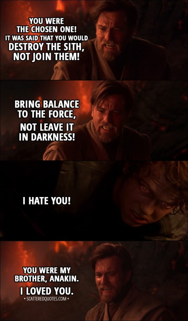 Quote from Star Wars: Episode III - Revenge of the Sith (2005) - Obi-Wan Kenobi: You were the chosen one! It was said that you would destroy the Sith, not join them! Bring balance to the Force, not leave it in darkness! Anakin Skywalker: I hate you! Obi-Wan Kenobi: You were my brother, Anakin. I loved you.