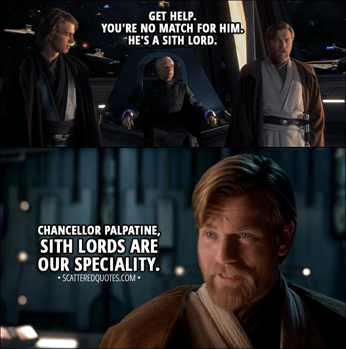 Quote from Star Wars: Episode III - Revenge of the Sith (2005) - Palpatine: Get help. You're no match for him. He's a Sith lord. Obi-Wan Kenobi: Chancellor Palpatine, Sith lords are our speciality.