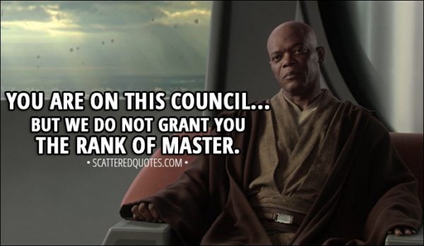Quote from Star Wars: Episode III - Revenge of the Sith (2005) - Mace Windu (to Anakin): You are on this council... but we do not grant you the rank of master.