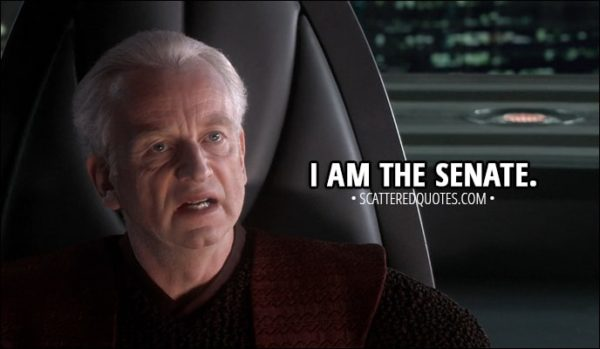 Quote from Star Wars: Episode III - Revenge of the Sith (2005) - Mace Windu: The senate will decide your fate. Palpatine: I am the senate.