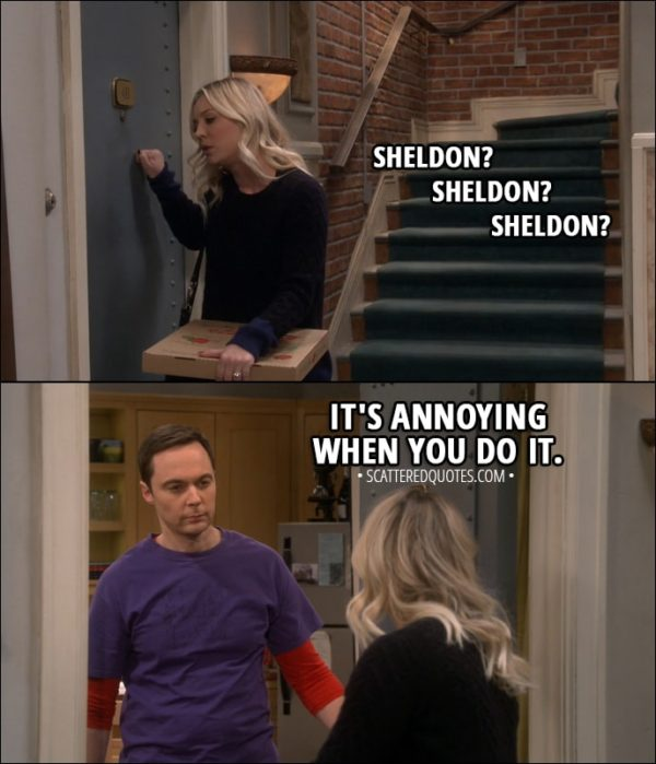 Quote from The Big Bang Theory 11x13 - Penny Hofstadter: Sheldon? Sheldon? Sheldon? (knocking on Sheldon's door) Sheldon Cooper: It's annoying when you do it.