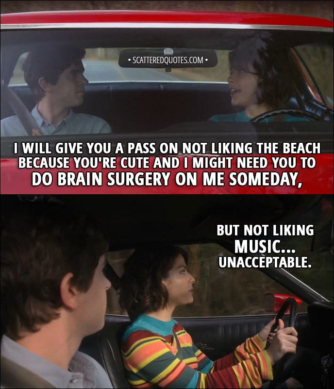 Quote from The Good Doctor 1x11 - Lea (to Shaun): I will give you a pass on not liking the beach because you're cute and I might need you to do brain surgery on me someday, but not liking music... unacceptable.