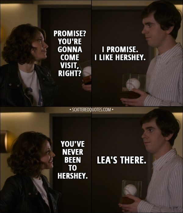 Quote from The Good Doctor 1x12 - Lea: Promise? You're gonna come visit, right? Shaun Murphy: I promise. I like Hershey. Lea: You've never been to Hershey. Shaun Murphy: Lea's there.
