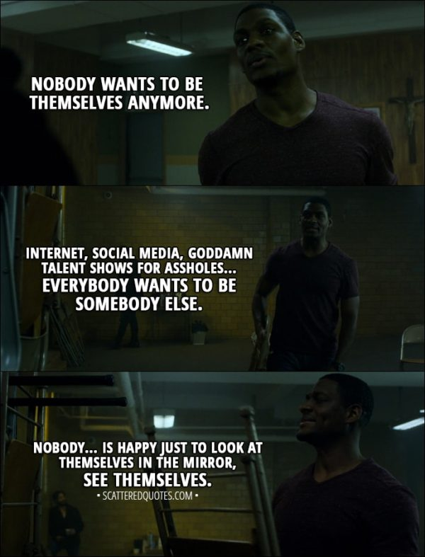 Quote from The Punisher 1x01 - Curtis Hoyle: Nobody wants to be themselves anymore. Internet, social media, goddamn talent shows for assholes... Everybody wants to be somebody else. Nobody... is happy just to look at themselves in the mirror, see themselves.