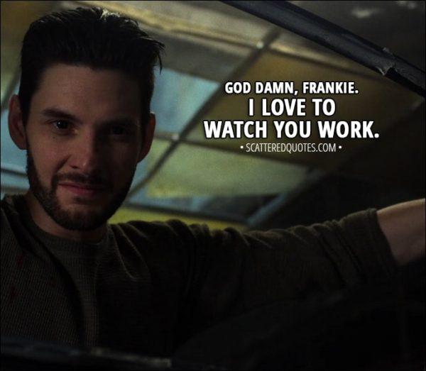 Quote from The Punisher 1x12 - Billy Russo (to Frank): God damn, Frankie. I love to watch you work.