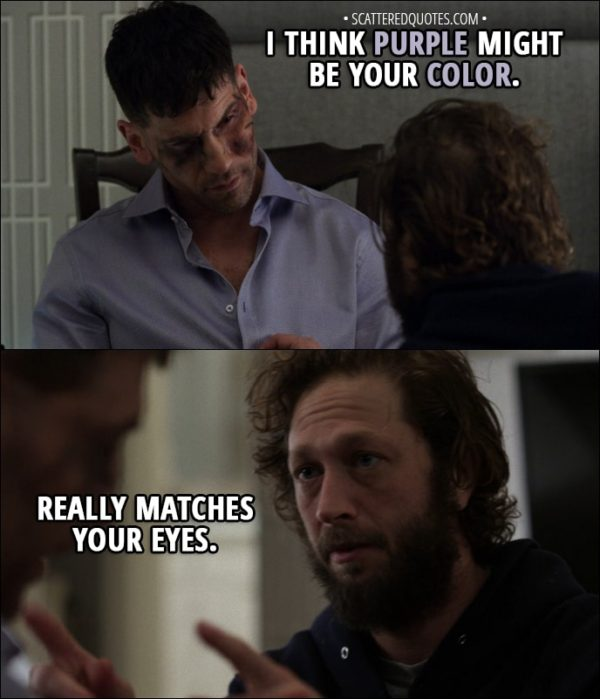 Quote from The Punisher 1x13 - David Lieberman (to Frank): I think purple might be your color. Really matches your eyes.