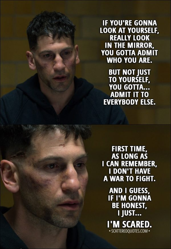 Quote from The Punisher 1x13 - Frank Castle: If you're gonna look at yourself, really look in the mirror, you gotta... yeah, you gotta admit who you are. But not just to yourself, you gotta... admit it to everybody else. First time, as long as I can remember, I don't have a war to fight. And I guess, if I'm gonna be honest, I just... I'm scared.