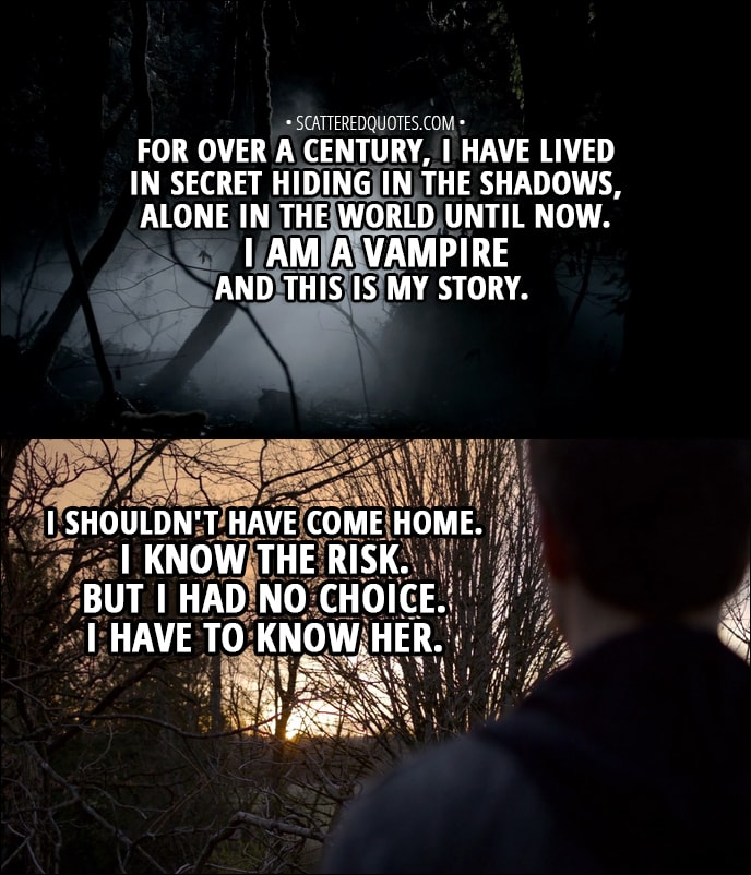 Quote from The Vampire Diaries 1x01 - Stefan Salvatore (narration): For over a century, I have lived in secret hiding in the shadows, alone in the world until now. I am a vampire and this is my story. I shouldn't have come home. I know the risk. But I had no choice. I have to know her.