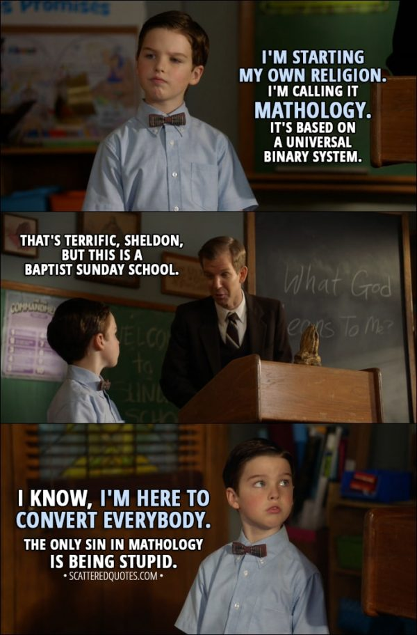 Quote from Young Sheldon 1x11 - Sheldon Cooper: I'm starting my own religion. I'm calling it Mathology. It's based on a universal binary system. Pastor Jeff: That's terrific, Sheldon, but this is a Baptist Sunday school. Sheldon Cooper: I know, I'm here to convert everybody. The only sin in Mathology is being stupid.