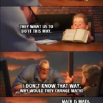 Quote from Incredibles 2 (2018) Trailer - Dash: That's not the way you supposed to do it, Dad. They want us to do it this way. Bob: I don't know that way. Why would they change math? Math is math. MATH IS MATH!