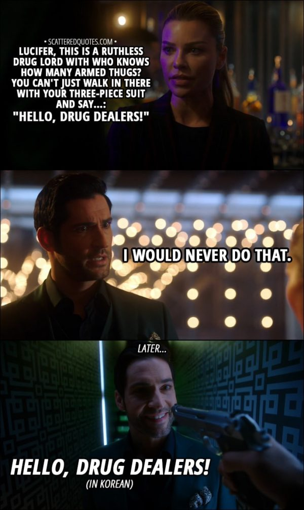 """Quote from Lucifer 3x13 - Chloe Decker: Lucifer, this is a ruthless drug lord with who knows how many armed thugs? You can't just walk in there with your three-piece suit and say...: """"Hello, drug dealers!"""" Lucifer Morningstar: I would never do that. (Later...) Lucifer Morningstar: Hello, drug dealers!"""