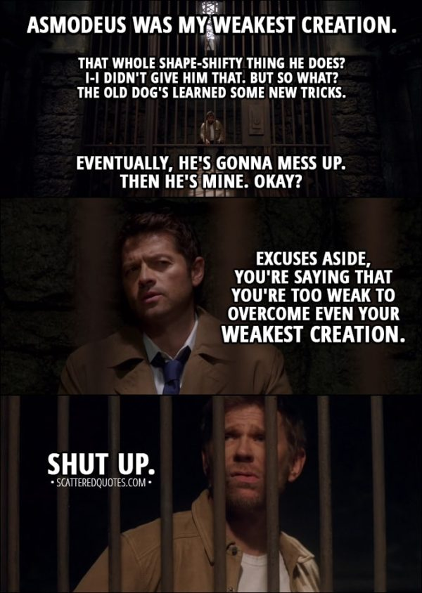 Quote from Supernatural 13x12 - Lucifer: Asmodeus was my weakest creation. Castiel: Doesn't seem that weak to me. Lucifer: Yeah, yeah, that... that whole shape-shifty thing he does? I-I didn't give him that. But so what? The old dog's learned some new tricks. Eventually, he's gonna mess up. Then he's mine. Okay? Castiel: Excuses aside, you're saying that you're too weak to overcome even your weakest creation. Lucifer: Shut up.