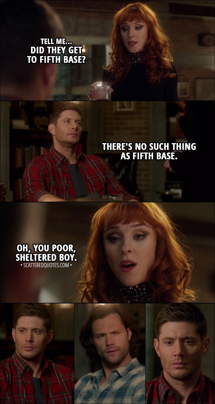 Quote from Supernatural 13x12 - Rowena: Tell me... did they get to fifth base? Dean Winchester: There's no such thing as fifth base. Rowena: Oh, you poor, sheltered boy.