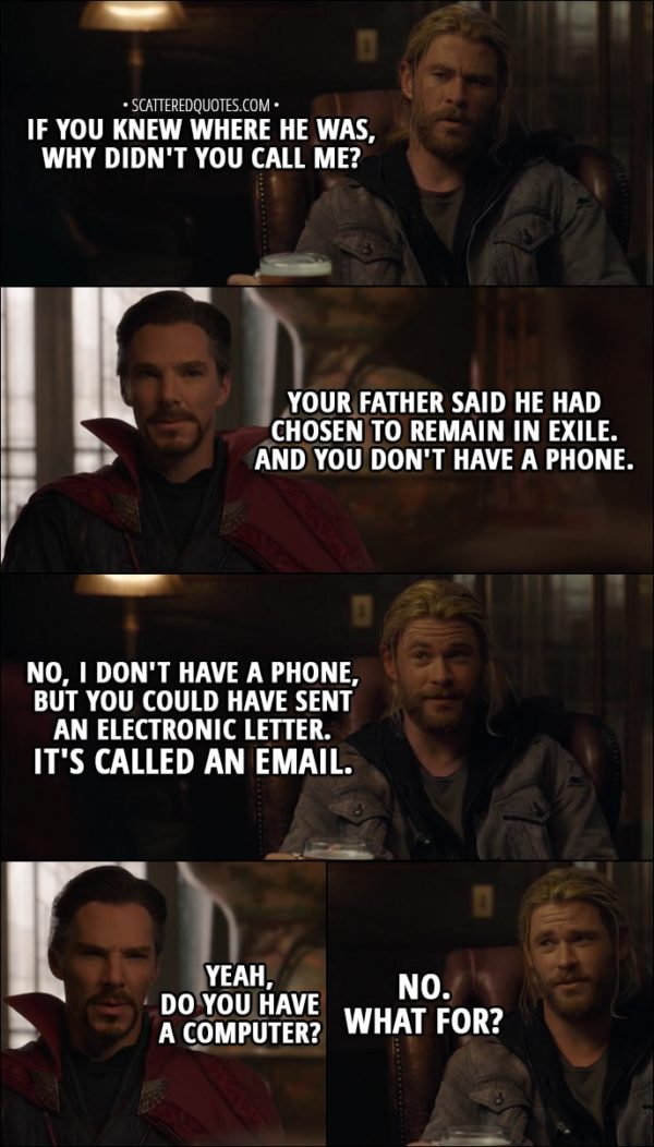 Quote from Thor: Ragnarok (2017) - Thor: If you knew where he was, why didn't you call me? Doctor Strange: I have to tell you, he was adamant that he not be disturbed. Your father said he had chosen to remain in exile. And you don't have a phone. Thor: No, I don't have a phone, but you could have sent an electronic letter. It's called an email. Doctor Strange: Yeah, do you have a computer? Thor: No. What for?