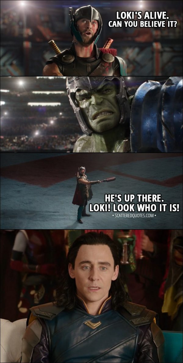 Quote from Thor: Ragnarok (2017) - Thor (to Hulk): Loki's alive. Can you believe it? He's up there. Loki! Look who it is!