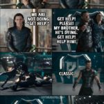 """Quote from Thor: Ragnarok (2017) - Thor: Hey, let's do """"Get Help."""" Come on, you love it. Loki: I hate it. Thor: It's great. It works every time. Loki: It's humiliating. Thor: We're doing it. Loki: We are not doing """"Get Help."""" Thor: (draging Loki) Get help! Please! My brother, he's dying. Get help! Help him! (thows Loki against them) Classic. Loki: Still hate it. It's humiliating. Thor: Not for me, it's not."""