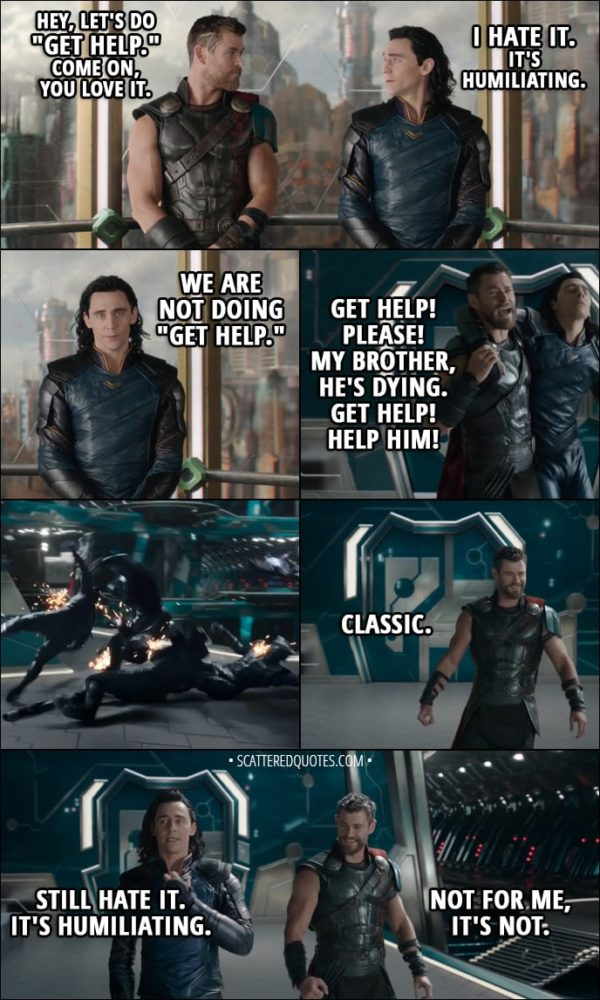 "Quote from Thor: Ragnarok (2017) - Thor: Hey, let's do ""Get Help."" Come on, you love it. Loki: I hate it. Thor: It's great. It works every time. Loki: It's humiliating. Thor: We're doing it. Loki: We are not doing ""Get Help."" Thor: (draging Loki) Get help! Please! My brother, he's dying. Get help! Help him! (thows Loki against them) Classic. Loki: Still hate it. It's humiliating. Thor: Not for me, it's not."