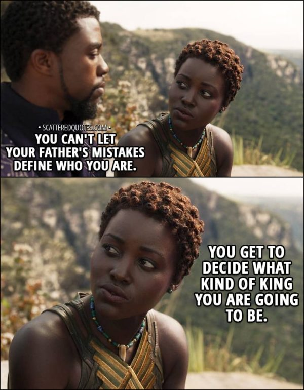 Quote from Black Panther (2018) - T'Challa: My uncle N'Jobu betrayed us, but my father... He may have created something even worse. Nakia: Hey. Look at me. You can't let your father's mistakes define who you are. You get to decide what kind of king you are going to be.