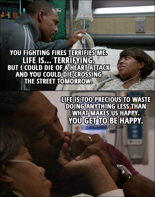 Quote from Grey's Anatomy 14x11 - Miranda Bailey (to Ben): You fighting fires terrifies me. Life is... terrifying. But I could die of a heart attack and you could die crossing the street tomorrow. Life is too precious to waste doing anything less than what makes us happy. You get to be happy.