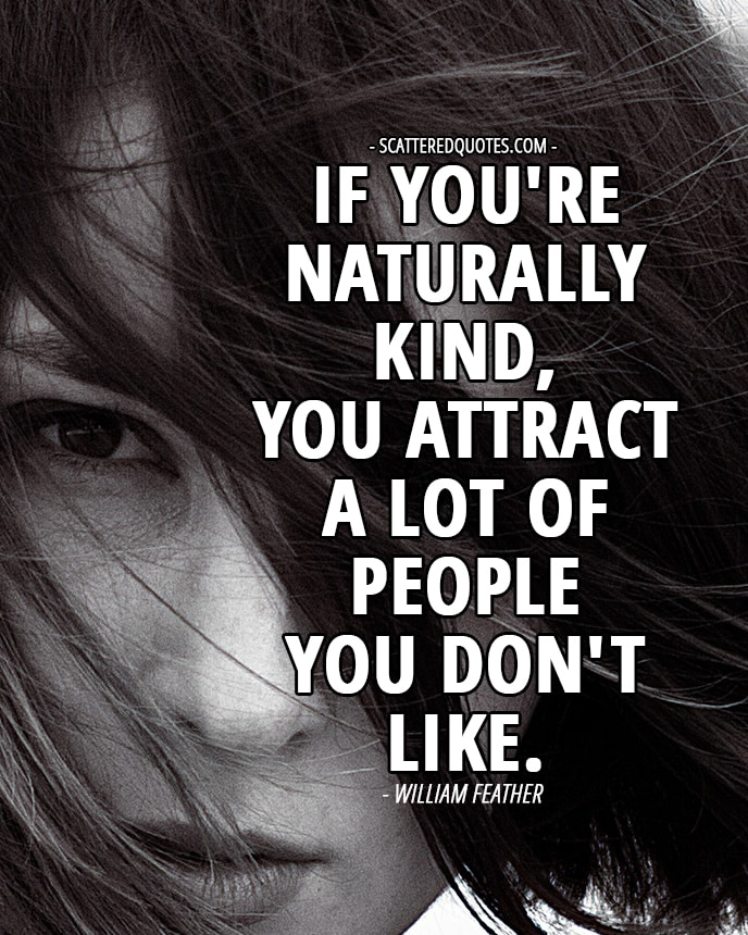If you're naturally kind, you attract a lot of people you don't like. William Feather