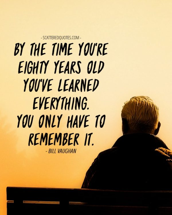 By the time you're eighty years old you've learned everything. You only have to remember it. Bill Vaughan