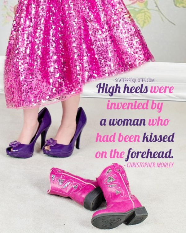 High heels were invented by a woman who had been kissed on the forehead. Christopher Morley