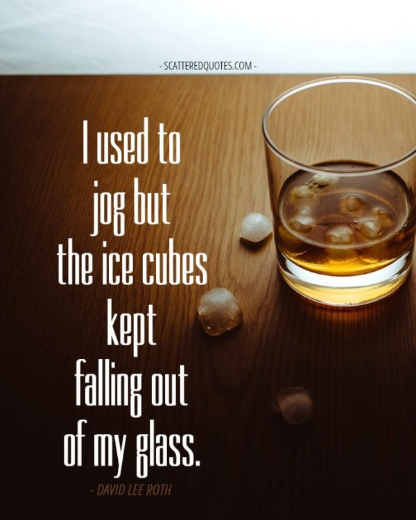 I used to jog but the ice cubes kept falling out of my glass. David Lee Roth