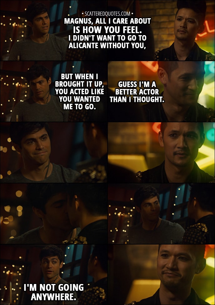 Quote from Shadowhunters 3x01 - Alec Lightwood: Magnus, all I care about is how you feel. I didn't want to go to Alicante without you, but when I brought it up, you acted like you wanted me to go. Magnus Bane: Guess I'm a better actor than I thought. Alec Lightwood: I'm not going anywhere.