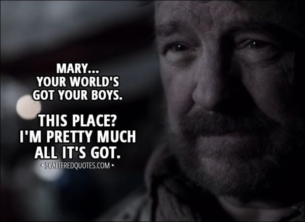 """Quote from Supernatural 13x14 - Bobby Singer: Well, I don't know much, but... I do know you done good by your boys. They hadn't been here five minutes when they were trying to convince me to come back with them to their world. Mary Winchester: But you said """"no."""" Bobby Singer: Mary... your world's got your boys. This place? I'm pretty much all it's got."""