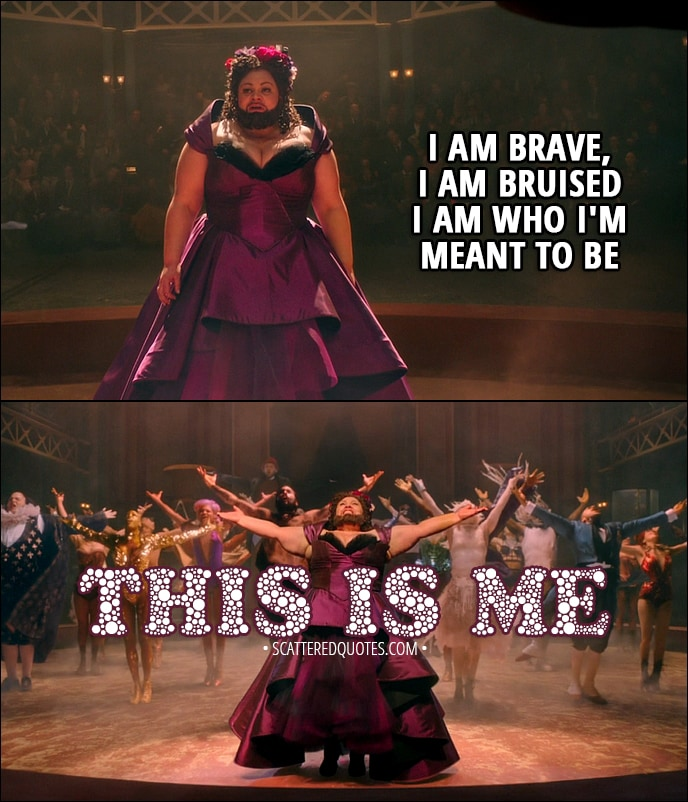 Quote from The Greatest Showman (2017) - Lettie Lutz: I am brave, I am bruised I am who I'm meant to be, this is me