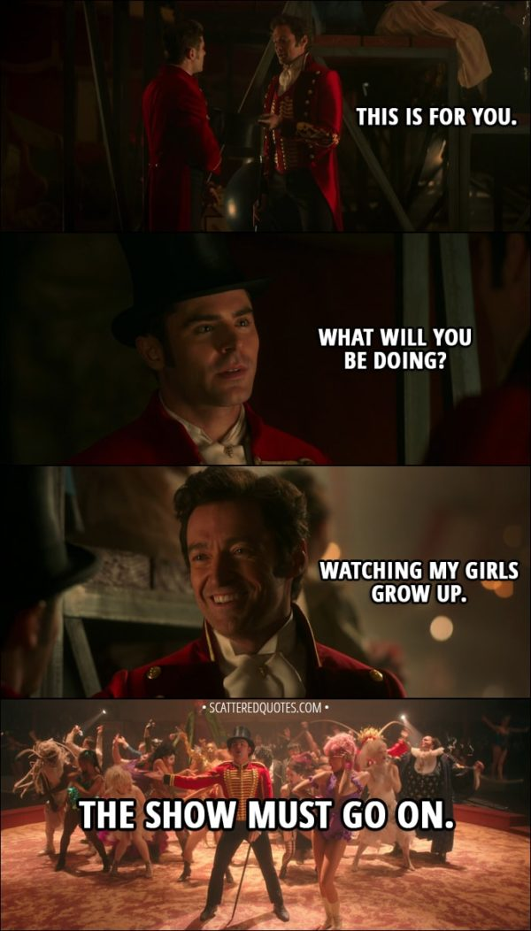 Quote from The Greatest Showman (2017) - P. T. Barnum: This is for you. Phillip Carlyle: What will you be doing? P. T. Barnum: Watching my girls grow up. The show must go on.