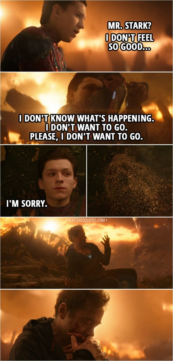 Quote from Avengers: Infinity War (2018) - Peter Parker: Mr. Stark? I don't feel so good... Tony Stark: You're all right. Peter Parker: I don't... I don't know what's happening. I don't know... I don't want to go. I don't want to go, sir. Please. Please, I don't want to go. I don't want to go. I'm sorry. (Peter disappears)