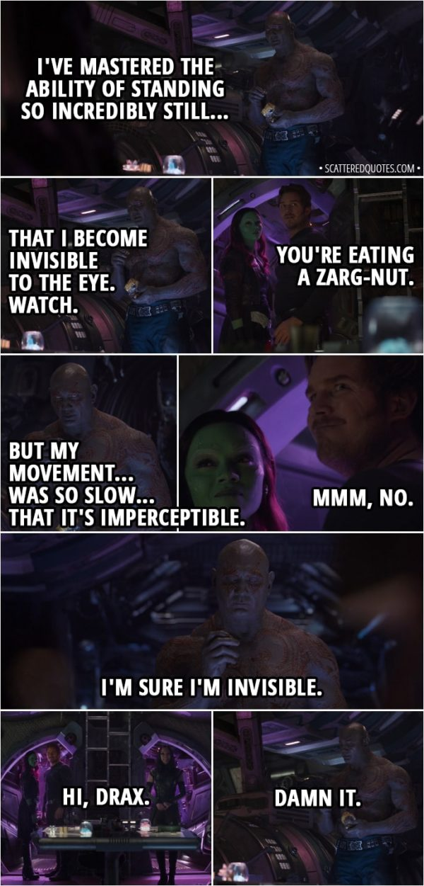 Quote from Avengers: Infinity War (2018) - (Gamora and Peter kiss, crunching sound is heard in background - Drax eating nuts) Peter Quill: Dude! How long have you been standing there? Drax: An hour. Peter Quill: An hour? Gamora: Are you serious? Drax: I've mastered the ability of standing so incredibly still... That I become invisible to the eye. Watch. Peter Quill: You're eating a zarg-nut. Drax: But my movement... was so slow... that it's imperceptible. Peter Quill: Mmm, no. Drax: I'm sure I'm invisible. Mantis: Hi, Drax. Drax: Damn it.