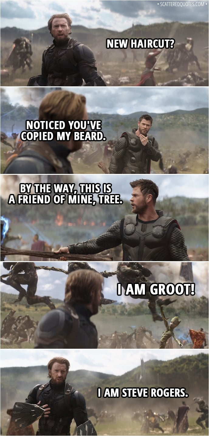 Quote from Avengers: Infinity War (2018) - Steve Rogers: New haircut? Thor: Noticed you've copied my beard. By the way, this is a friend of mine, Tree. Groot: I am Groot! Steve Rogers: I am Steve Rogers.
