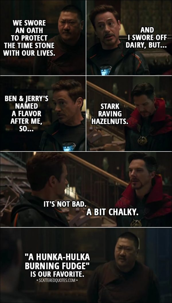 "Quote from Avengers: Infinity War (2018) - Wong: We swore an oath to protect the Time Stone with our lives. Tony Stark: And I swore off dairy, but Ben & Jerry's named a flavor after me, so... Stephen Strange: Stark Raving Hazelnuts. Tony Stark: It's not bad. Stephen Strange: A bit chalky. Wong: ""A Hunka-Hulka Burning Fudge"" is our favorite. Bruce Banner: That's a thing?"