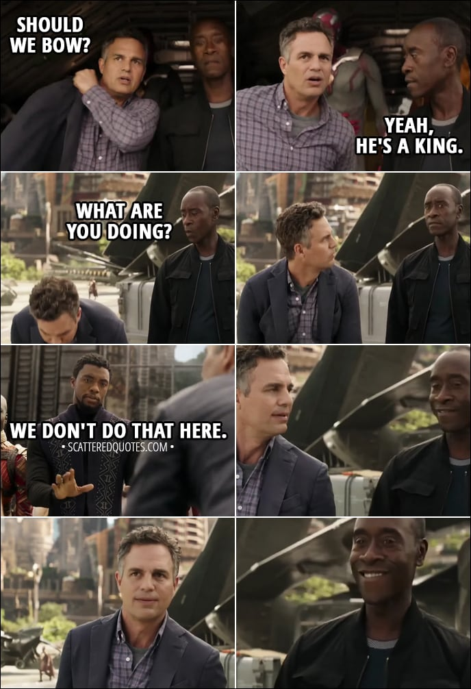 Quote from Avengers: Infinity War (2018) - Bruce Banner: Should we bow? Rhodey: Yeah, he's a king. (Bruce bows to T'Challa) What are you doing? T'Challa: We don't do that here.