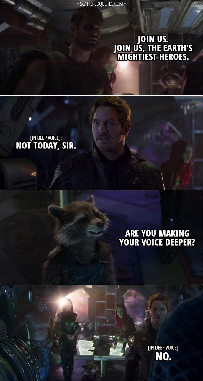 Quote from Avengers: Infinity War (2018) - Thor: Join us. Join us, the earth's mightiest heroes. Peter Quill (in deep voice): Not today, sir. Rocket: Are you making your voice deeper? Peter Quill (in deep voice): No.