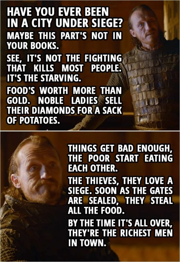 Quote from Game of Thrones 2x08 (TV Show episode) | Bronn (to Tyrion): Have you ever been in a city under siege? Maybe this part's not in your books. See, it's not the fighting that kills most people. It's the starving. Food's worth more than gold. Noble ladies sell their diamonds for a sack of potatoes. Things get bad enough, the poor start eating each other. The thieves, they love a siege. Soon as the gates are sealed, they steal all the food. By the time it's all over, they're the richest men in town.