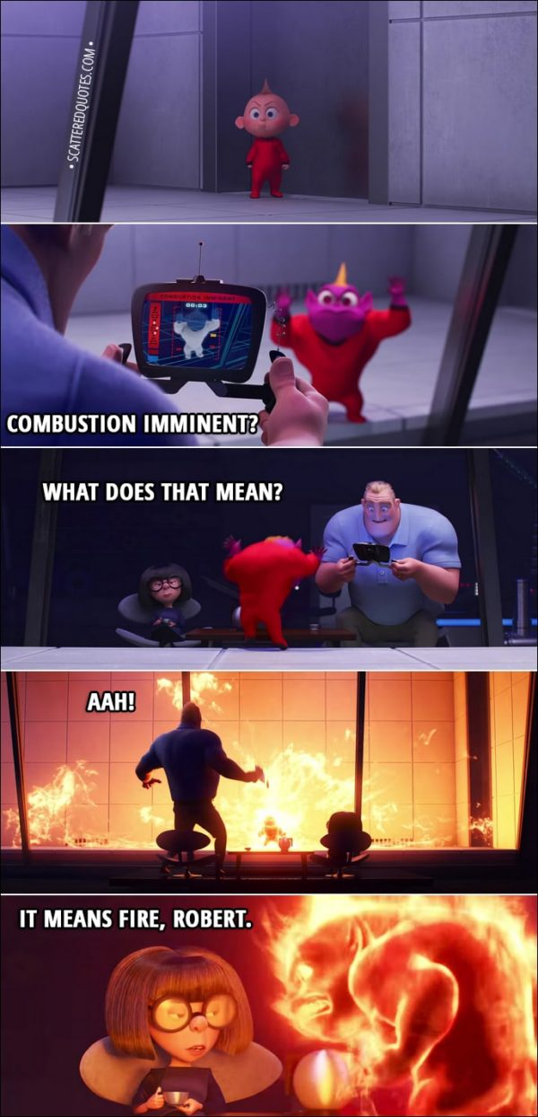 Quote from Incredibles 2 (2018) Trailer - Bob: Combustion imminent, what does that mean? Aah! Edna: It means fire, Robert.