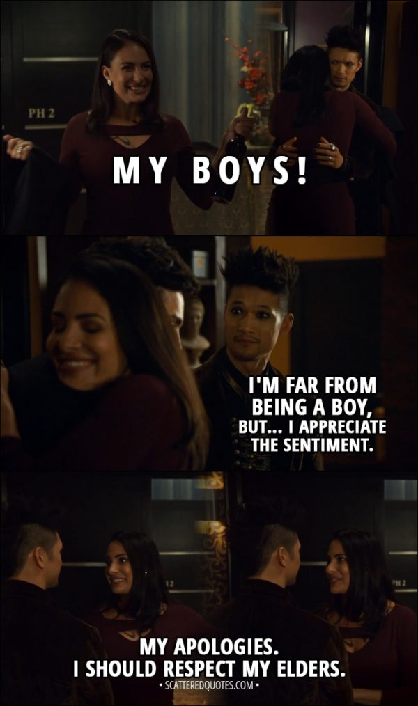 Quote from Shadowhunters 3x03 - Maryse Lightwood: My boys! Oh! Magnus Bane: Oh, oh, oh... I'm far from being a boy, but... I appreciate the sentiment. Maryse Lightwood: My apologies. I should respect my elders.