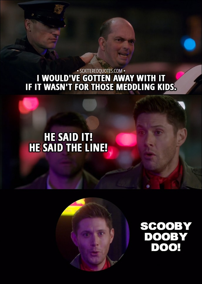 Quote from Supernatural 13x16 - Jay: I would've gotten away with it if it wasn't for those meddling kids. Dean Winchester: He said it! He said the line! Scooby Dooby Doo! Sam Winchester: What are you doing? Dean Winchester: Well, I mean, at the end of every mystery, Scooby looks into the camera and he says... Castiel: Dean, you're not a talking dog.