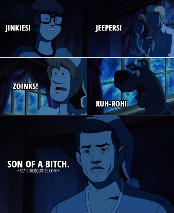 Quote from Supernatural 13x16 - Velma Dinkley: Jinkies! Daphne Blake: Jeepers! Shaggy Rogers: Zoinks! Scooby-Doo: Ruh-roh! Dean Winchester: Son of a bitch.