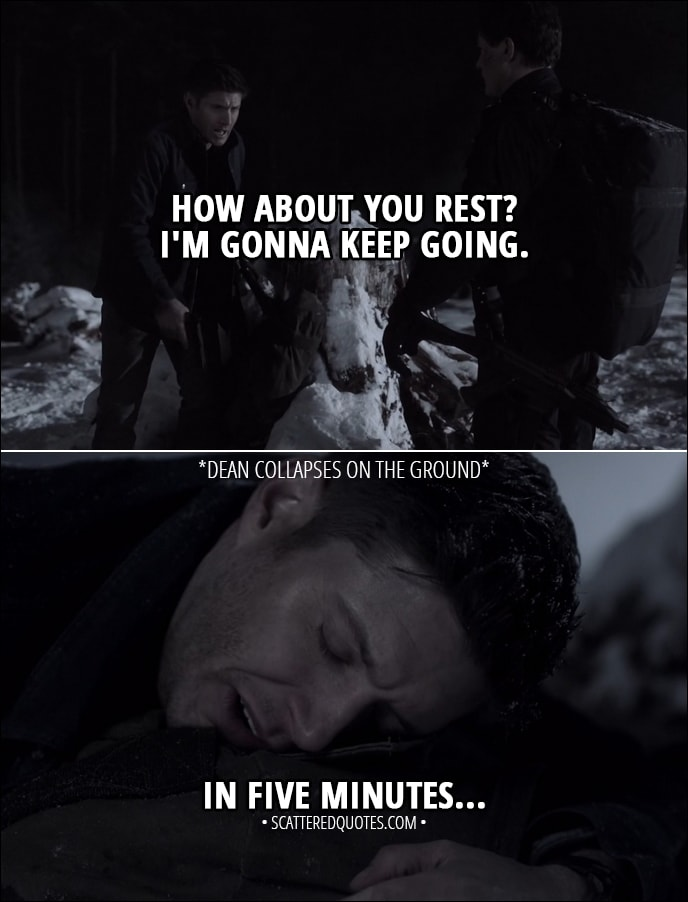 Quote from Supernatural 13x18 - Dean Winchester: How about you rest? I'm gonna keep going. (falls on the ground) In five minutes. Arthur Ketch: Good plan.