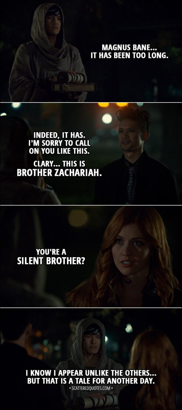 Quote from Shadowhunters 3x06 - Brother Zachariah: Magnus Bane... It has been too long. Magnus Bane: Indeed, it has. I'm sorry to call on you like this. Clary... this is Brother Zachariah. Clary Fairchild: You're a Silent Brother? Brother Zachariah: I know I appear unlike the others... But that is a tale for another day.